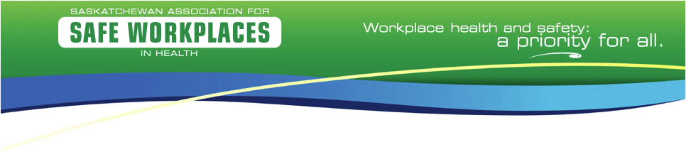 Saskatchewan Association for Safe Workplaces in Health - Workplace Health and safety: a Priority for All