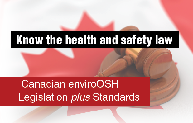 Know the health and safety law. Canadian enviroOSH Legislation plus Standards