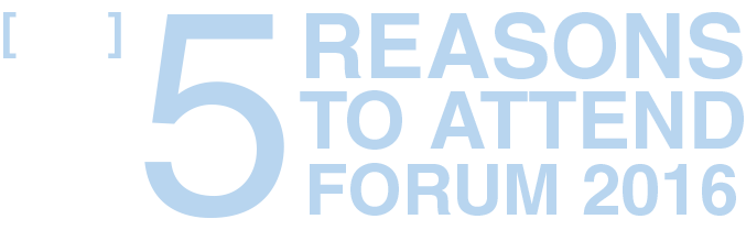 Top 5 Reasons To Attend Forum 2016