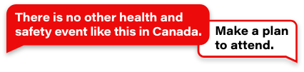 There is no other health and safety event like this in Canada. Make a plan to attend.