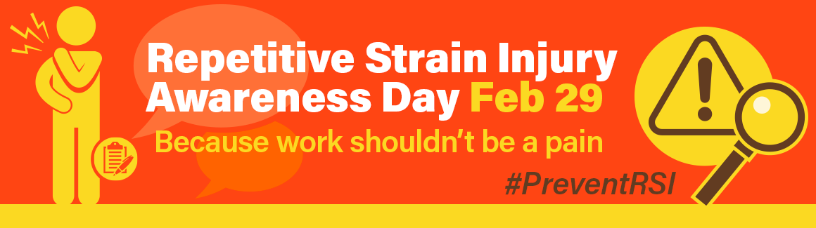 tab 1 Prevent the pain. Repetitive Strain Injury Awareness Day is February 29th.