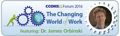 CCOHS Forum 2016. The Changing World of Work. Featuring: Dr. James Orbinski