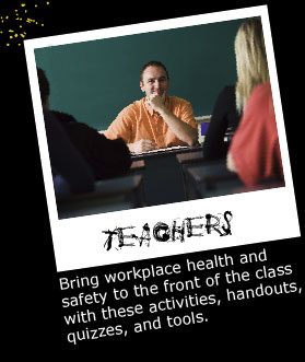 Teachers: Bring workplace health and safety to the front of the class with these activities, handouts, quizzes, and tools.